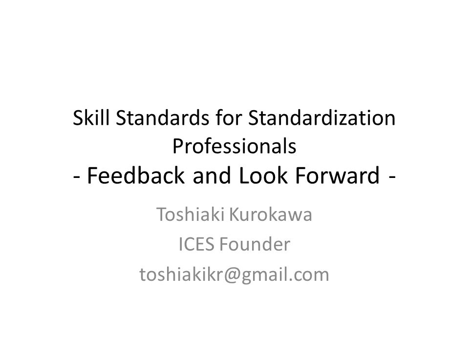Skill Standards for Standardization Professionals - Feedback and Look Forward - Toshiaki Kurokawa ICES Founder toshiakikr@gmail.com