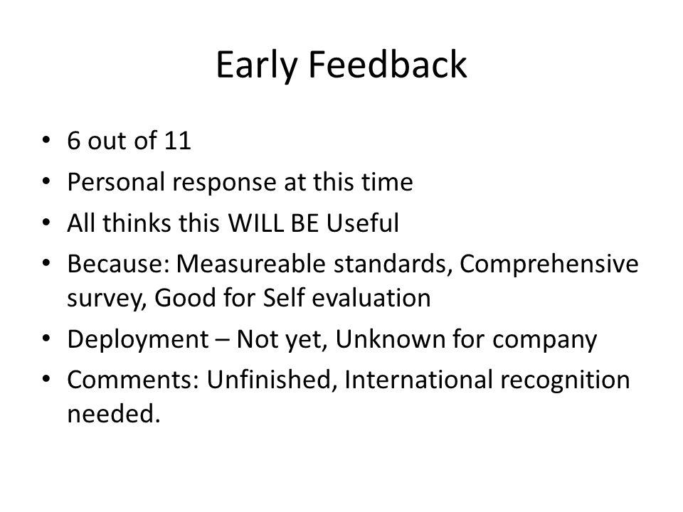 Early Feedback 6 out of 11 Personal response at this time All thinks this WILL BE Useful Because: Measureable standards, Comprehensive survey, Good for Self evaluation Deployment – Not yet, Unknown for company Comments: Unfinished, International recognition needed.