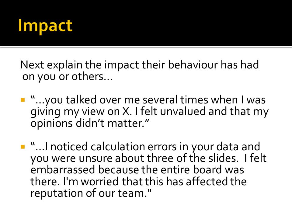Next explain the impact their behaviour has had on you or others… …you talked over me several times when I was giving my view on X.
