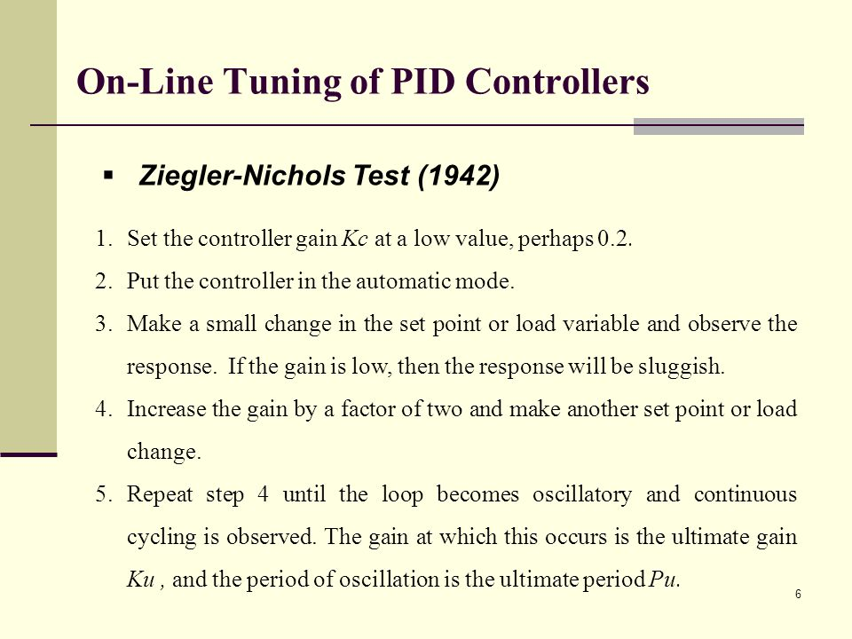 On-Line Tuning of PID Controllers Ziegler-Nichols Test (1942) 1.Set the controller gain Kc at a low value, perhaps 0.2. 2.Put the controller in the au