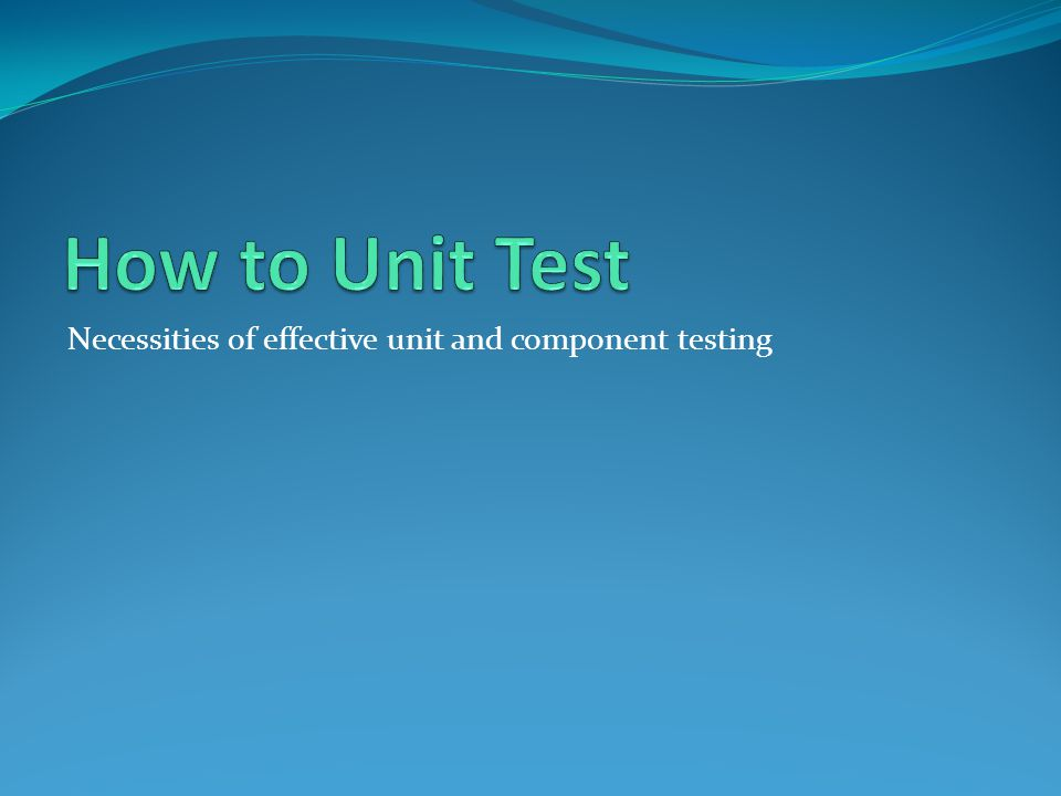 Necessities of effective unit and component testing