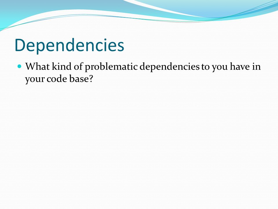 Dependencies What kind of problematic dependencies to you have in your code base