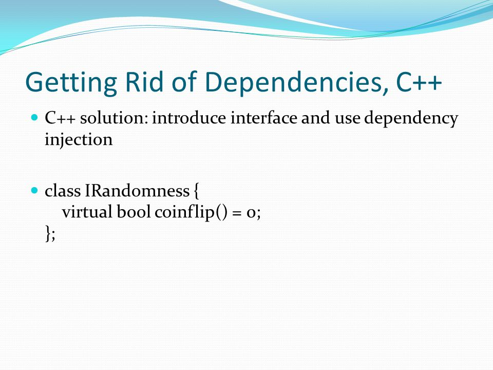 Getting Rid of Dependencies, C++ C++ solution: introduce interface and use dependency injection class IRandomness { virtual bool coinflip() = 0; };