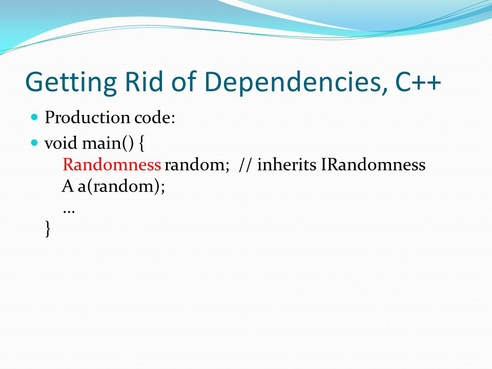 Getting Rid of Dependencies, C++ Production code: void main() { Randomness random; // inherits IRandomness A a(random); … }