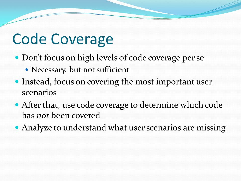 Code Coverage Dont focus on high levels of code coverage per se Necessary, but not sufficient Instead, focus on covering the most important user scenarios After that, use code coverage to determine which code has not been covered Analyze to understand what user scenarios are missing