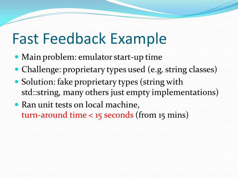 Fast Feedback Example Main problem: emulator start-up time Challenge: proprietary types used (e.g.