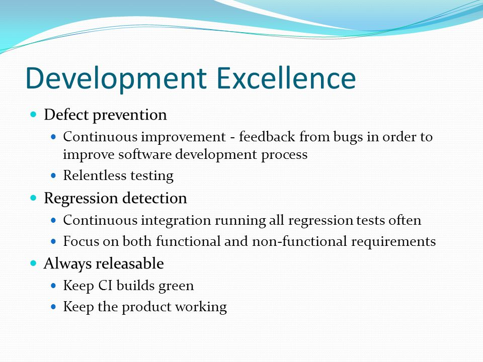 Development Excellence Defect prevention Continuous improvement - feedback from bugs in order to improve software development process Relentless testing Regression detection Continuous integration running all regression tests often Focus on both functional and non-functional requirements Always releasable Keep CI builds green Keep the product working