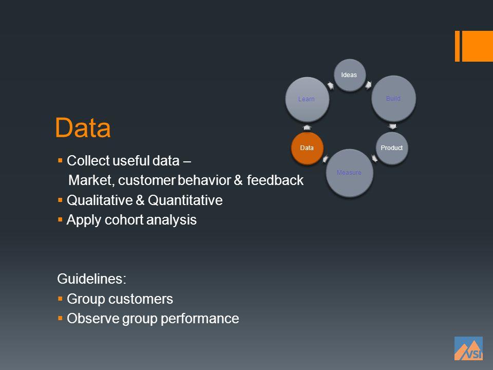 Data Collect useful data – Market, customer behavior & feedback Qualitative & Quantitative Apply cohort analysis Guidelines: Group customers Observe g