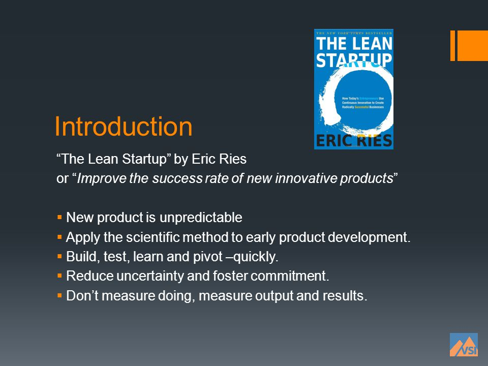 Introduction The Lean Startup by Eric Ries or Improve the success rate of new innovative products New product is unpredictable Apply the scientific me