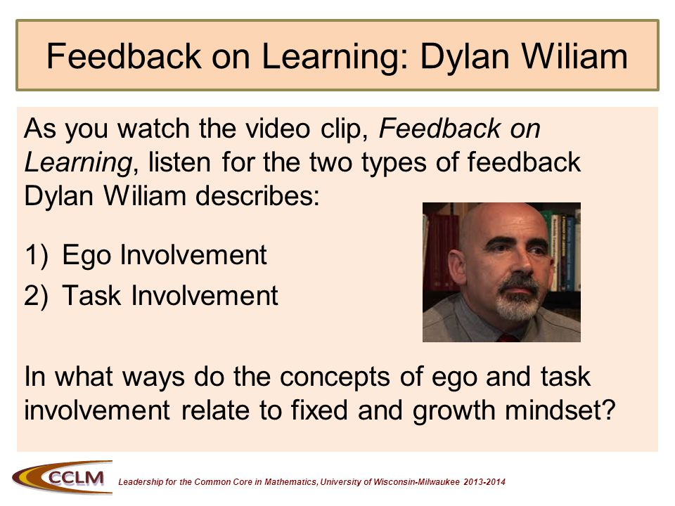 Leadership for the Common Core in Mathematics, University of Wisconsin-Milwaukee 2013-2014 Feedback on Learning: Dylan Wiliam As you watch the video clip, Feedback on Learning, listen for the two types of feedback Dylan Wiliam describes: 1)Ego Involvement 2)Task Involvement In what ways do the concepts of ego and task involvement relate to fixed and growth mindset