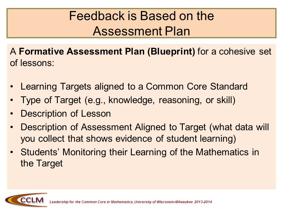 Leadership for the Common Core in Mathematics, University of Wisconsin-Milwaukee 2013-2014 Feedback is Based on the Assessment Plan A Formative Assessment Plan (Blueprint) for a cohesive set of lessons: Learning Targets aligned to a Common Core Standard Type of Target (e.g., knowledge, reasoning, or skill) Description of Lesson Description of Assessment Aligned to Target (what data will you collect that shows evidence of student learning) Students Monitoring their Learning of the Mathematics in the Target