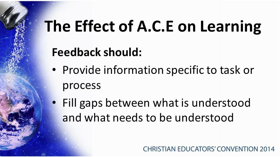 Feedback should: Provide information specific to task or process Fill gaps between what is understood and what needs to be understood