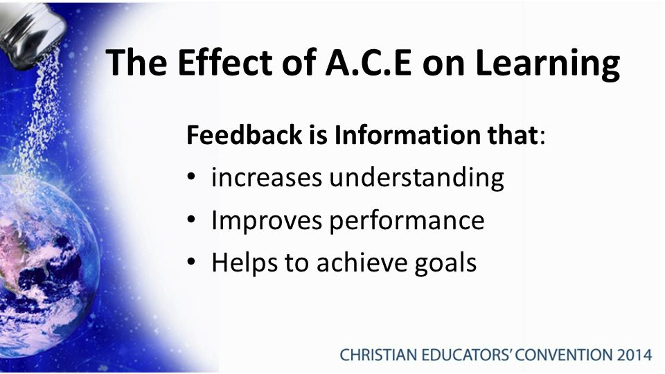 The Effect of A.C.E on Learning Feedback is Information that: increases understanding Improves performance Helps to achieve goals