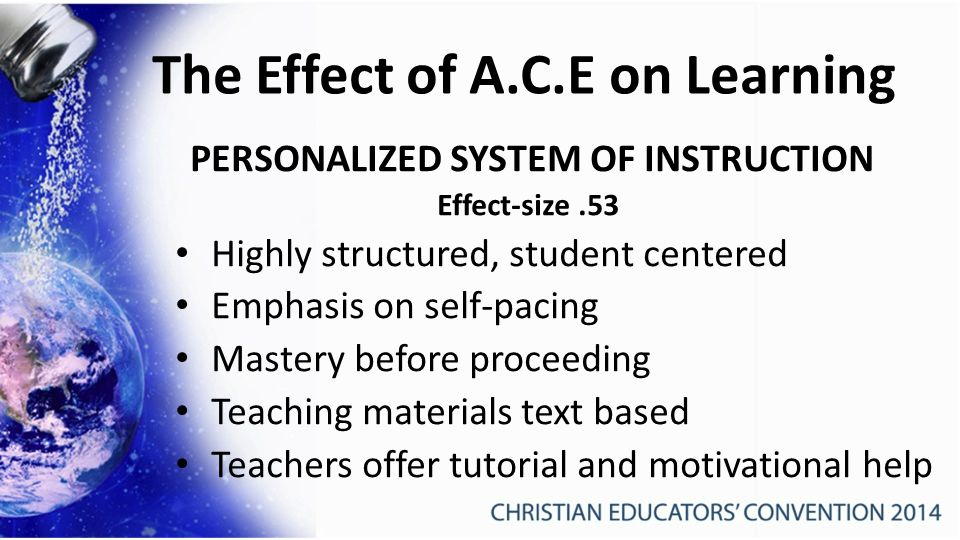 The Effect of A.C.E on Learning PERSONALIZED SYSTEM OF INSTRUCTION Effect-size.53 Highly structured, student centered Emphasis on self-pacing Mastery before proceeding Teaching materials text based Teachers offer tutorial and motivational help