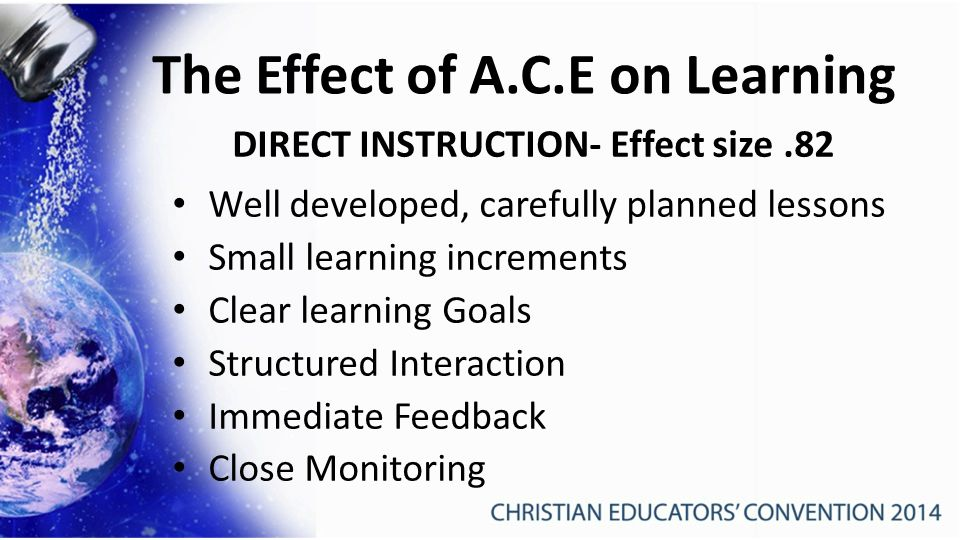 The Effect of A.C.E on Learning DIRECT INSTRUCTION- Effect size.82 Well developed, carefully planned lessons Small learning increments Clear learning Goals Structured Interaction Immediate Feedback Close Monitoring