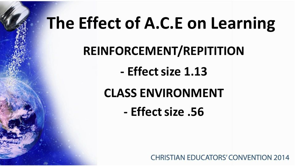 The Effect of A.C.E on Learning REINFORCEMENT/REPITITION - Effect size 1.13 CLASS ENVIRONMENT - Effect size.56