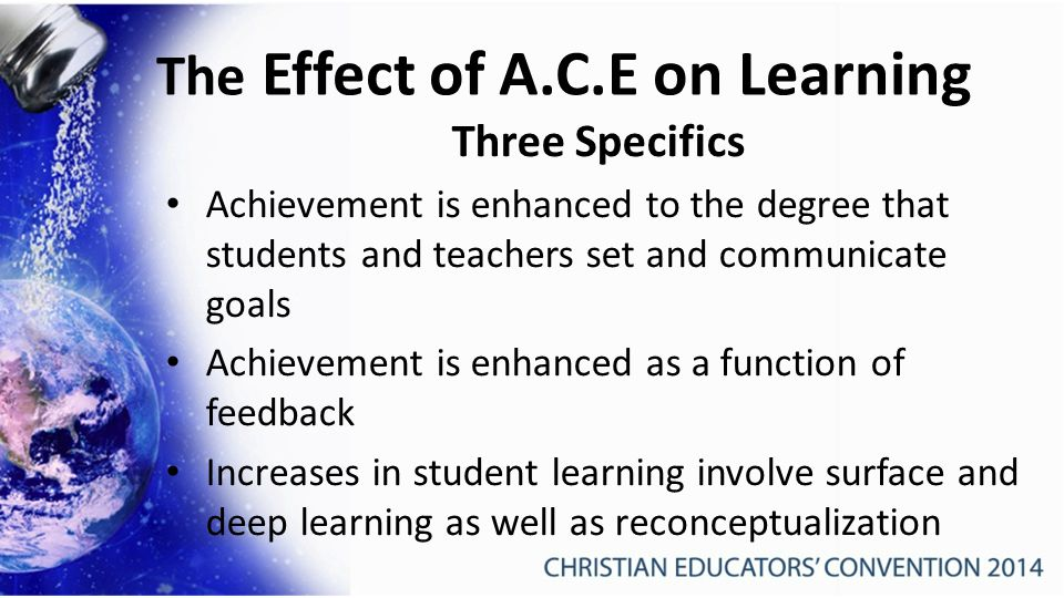 The Effect of A.C.E on Learning Three Specifics Achievement is enhanced to the degree that students and teachers set and communicate goals Achievement is enhanced as a function of feedback Increases in student learning involve surface and deep learning as well as reconceptualization