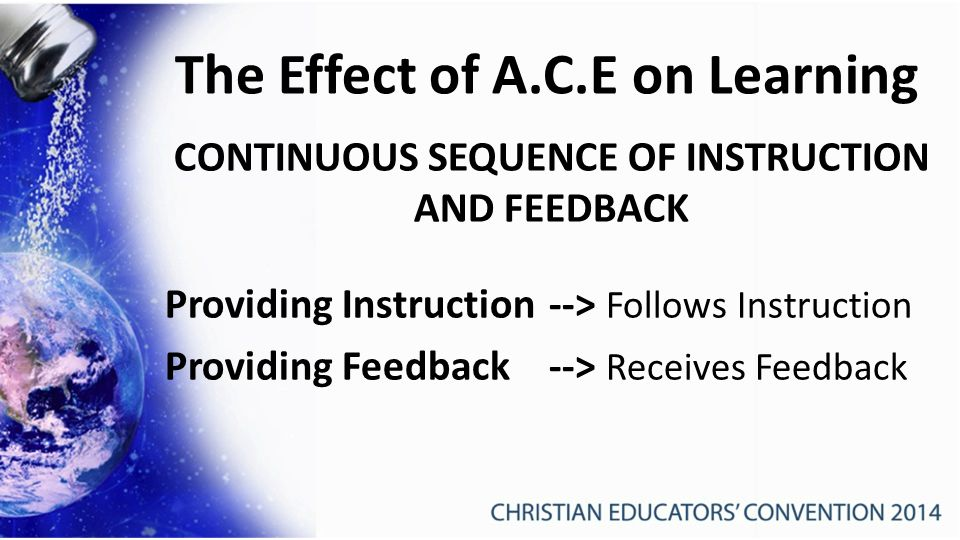 The Effect of A.C.E on Learning CONTINUOUS SEQUENCE OF INSTRUCTION AND FEEDBACK Providing Instruction--> Follows Instruction Providing Feedback --> Receives Feedback