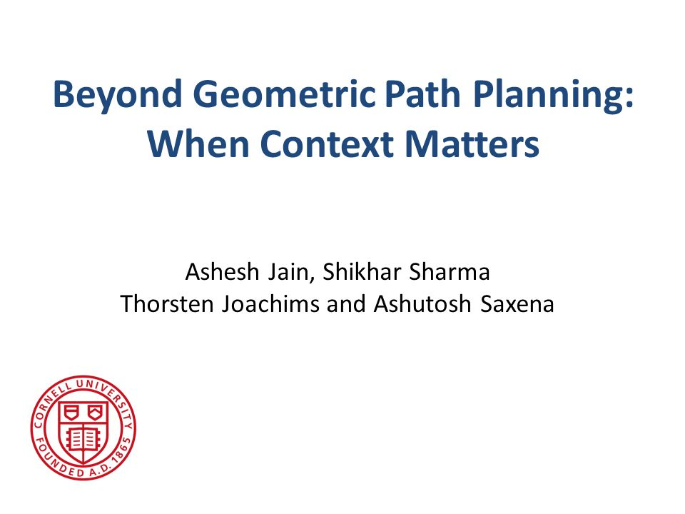 Beyond Geometric Path Planning: When Context Matters Ashesh Jain, Shikhar Sharma Thorsten Joachims and Ashutosh Saxena
