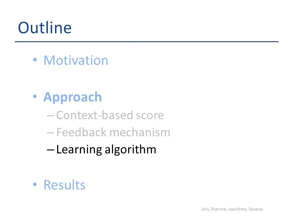 Outline Motivation Approach – Context-based score – Feedback mechanism – Learning algorithm Results Jain, Sharma, Joachims, Saxena