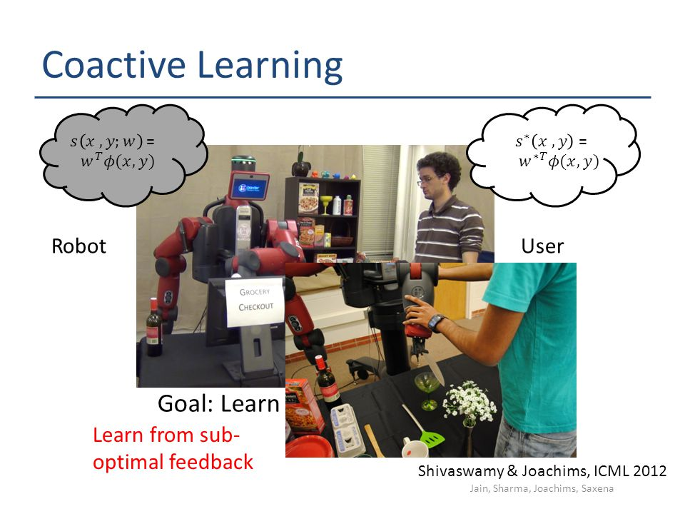 Coactive Learning UserRobot Goal: Learn user preferences Shivaswamy & Joachims, ICML 2012 Learn from sub- optimal feedback Jain, Sharma, Joachims, Sax