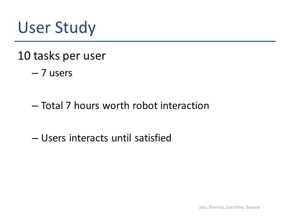 User Study 10 tasks per user – 7 users – Total 7 hours worth robot interaction – Users interacts until satisfied Jain, Sharma, Joachims, Saxena