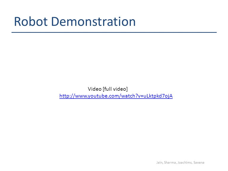 Robot Demonstration Jain, Sharma, Joachims, Saxena http://www.youtube.com/watch?v=uLktpkd7ojA Video [full video]