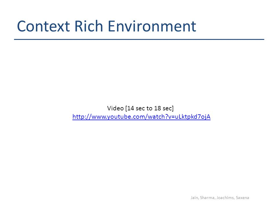 Context Rich Environment Jain, Sharma, Joachims, Saxena http://www.youtube.com/watch?v=uLktpkd7ojA Video [14 sec to 18 sec]