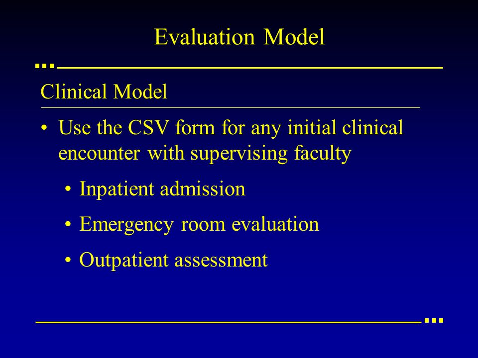 Evaluation Model Clinical Model Use the CSV form for any initial clinical encounter with supervising faculty Inpatient admission Emergency room evalua