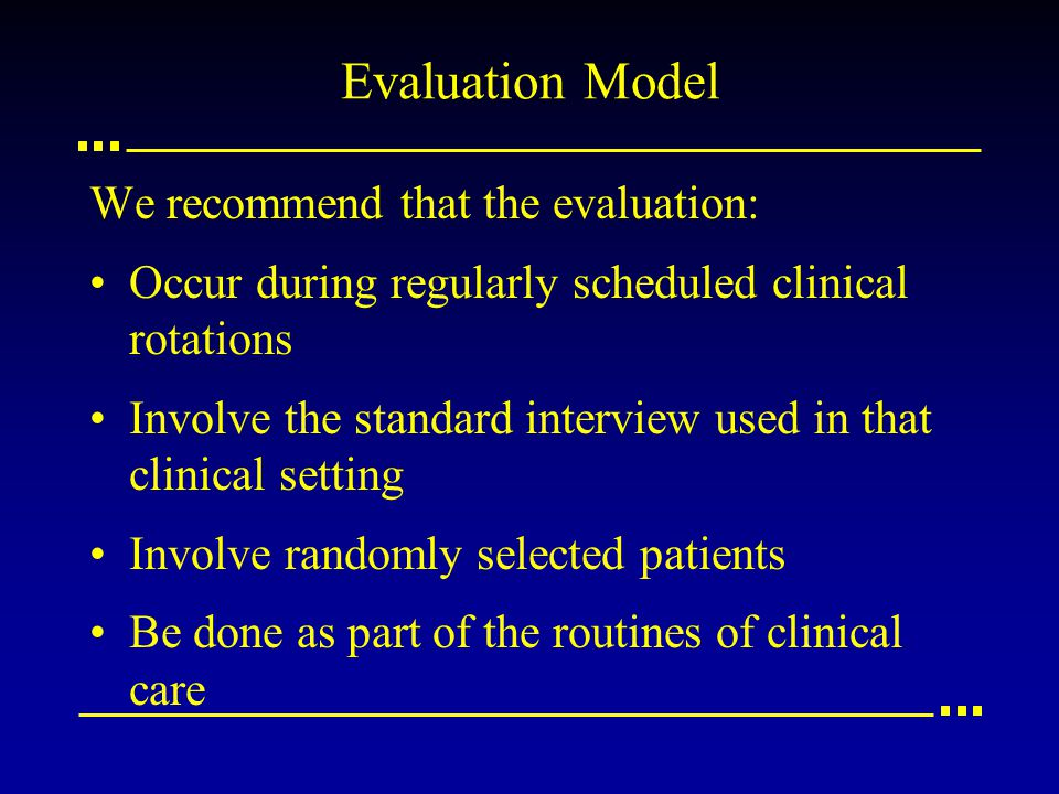 Evaluation Model We recommend that the evaluation: Occur during regularly scheduled clinical rotations Involve the standard interview used in that clinical setting Involve randomly selected patients Be done as part of the routines of clinical care