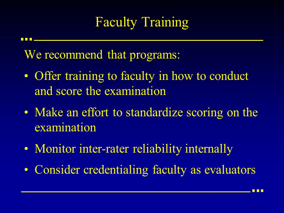 Faculty Training We recommend that programs: Offer training to faculty in how to conduct and score the examination Make an effort to standardize scori