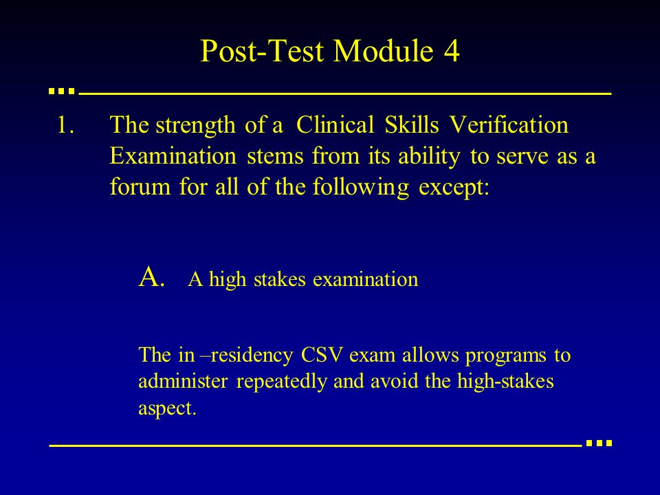 Post-Test Module 4 1.The strength of a Clinical Skills Verification Examination stems from its ability to serve as a forum for all of the following except: A.