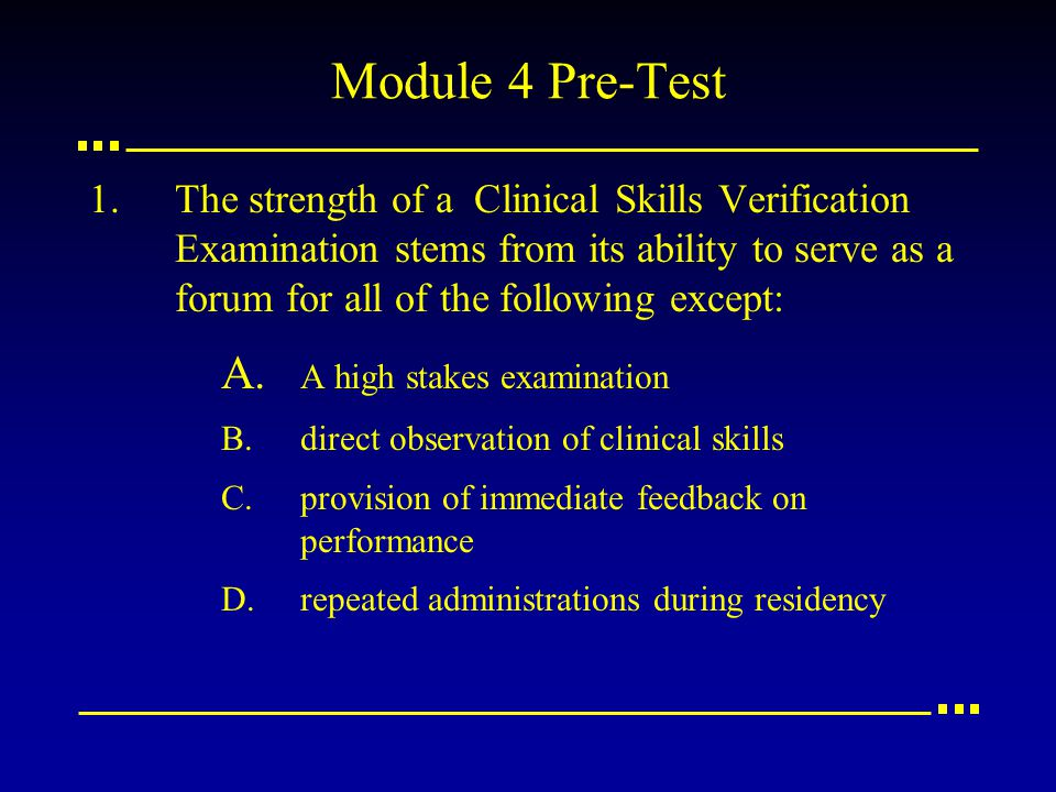 Module 4 Pre-Test 1.The strength of a Clinical Skills Verification Examination stems from its ability to serve as a forum for all of the following except: A.