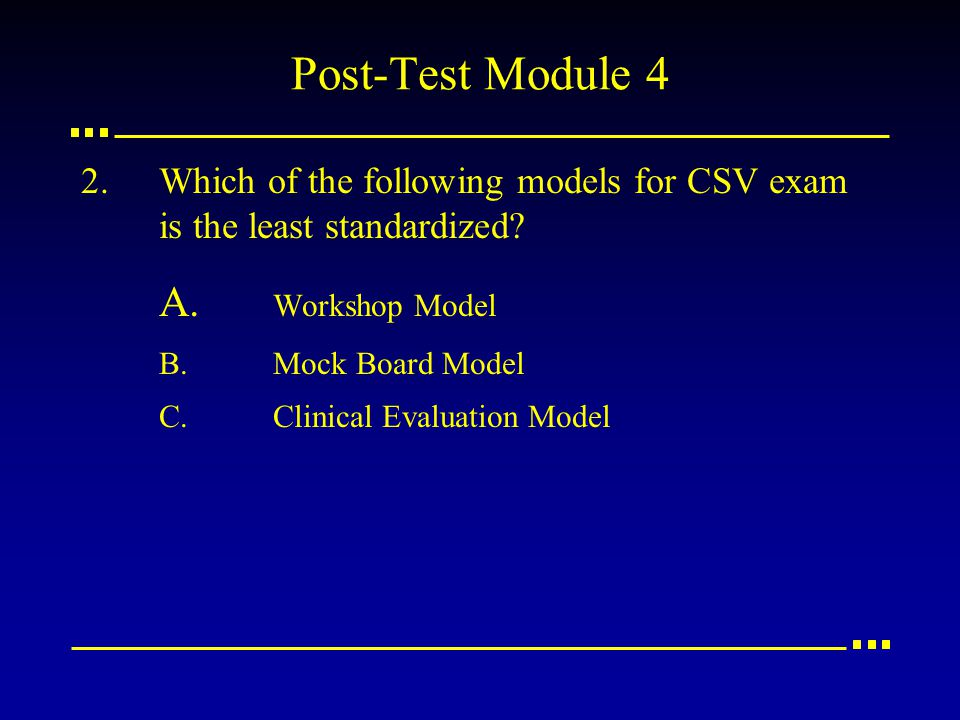 Post-Test Module 4 2.Which of the following models for CSV exam is the least standardized? A. Workshop Model B.Mock Board Model C.Clinical Evaluation