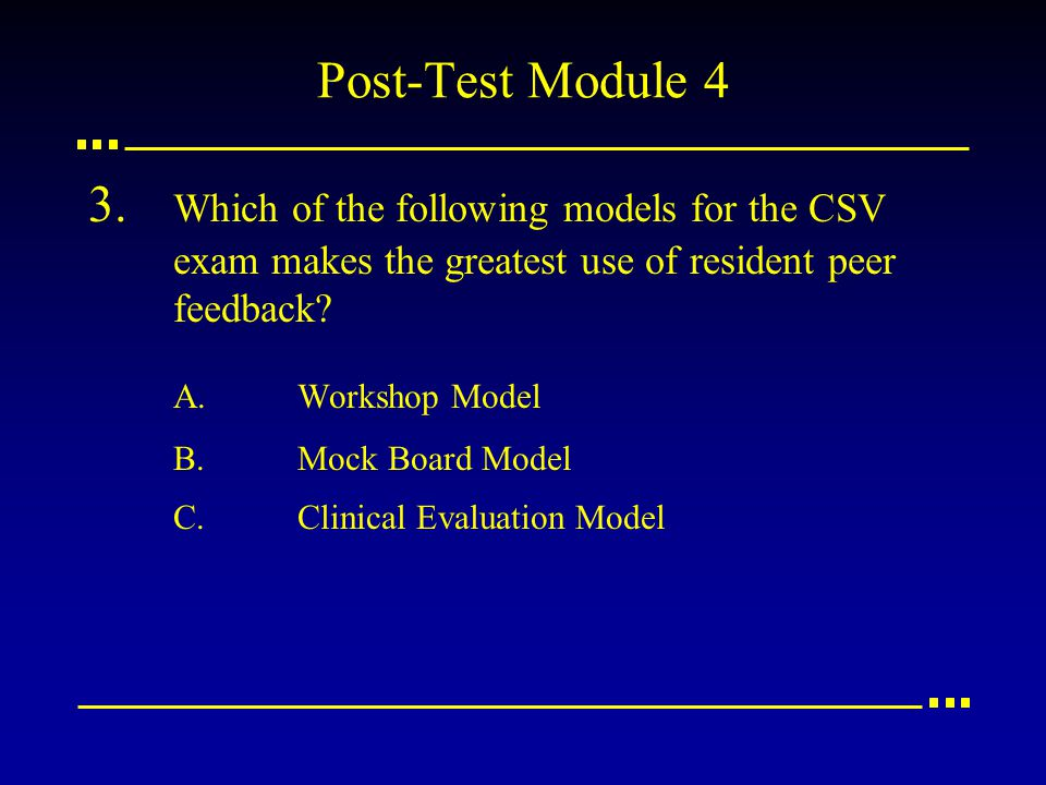 Post-Test Module 4 3. Which of the following models for the CSV exam makes the greatest use of resident peer feedback? A.Workshop Model B.Mock Board M