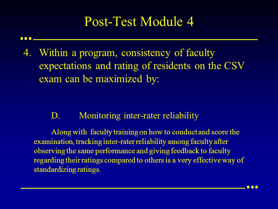 Post-Test Module 4 4.Within a program, consistency of faculty expectations and rating of residents on the CSV exam can be maximized by: D.Monitoring i