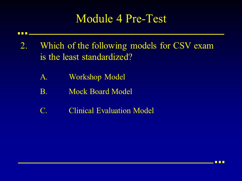 2.Which of the following models for CSV exam is the least standardized? A.Workshop Model B.Mock Board Model C.Clinical Evaluation Model Module 4 Pre-T
