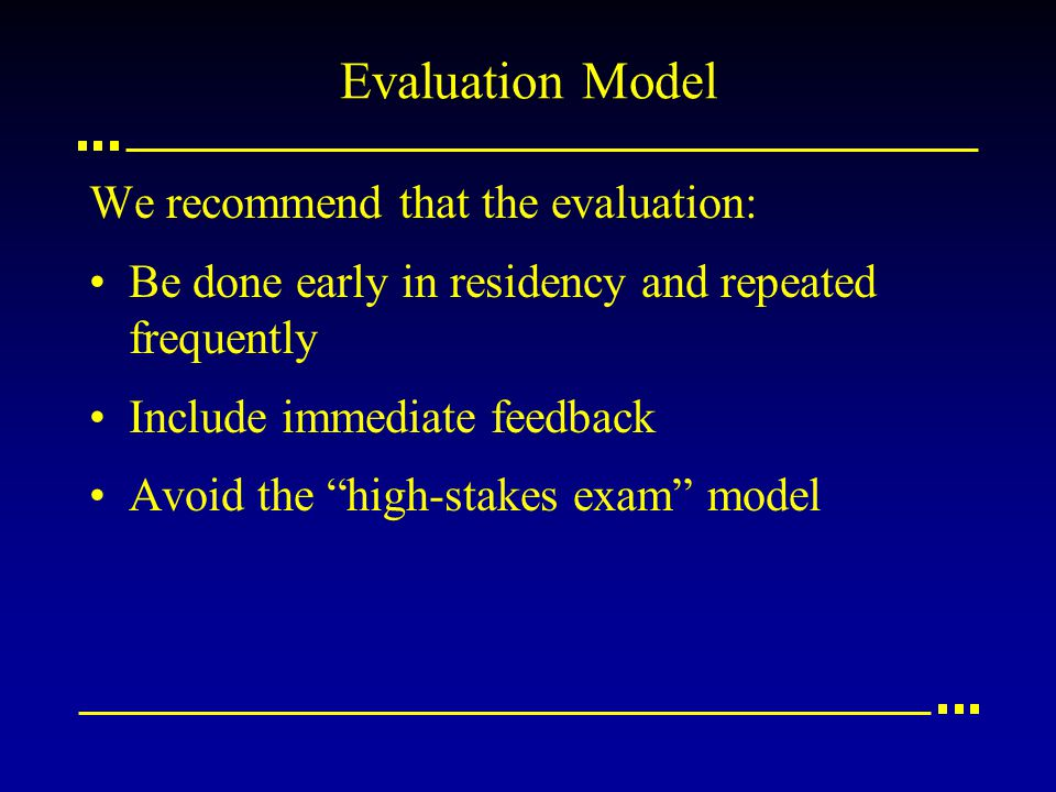 Evaluation Model We recommend that the evaluation: Be done early in residency and repeated frequently Include immediate feedback Avoid the high-stakes