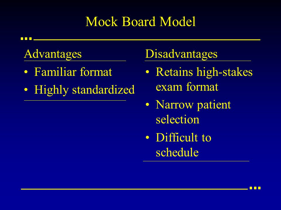 Mock Board Model Advantages Familiar format Highly standardized Disadvantages Retains high-stakes exam format Narrow patient selection Difficult to schedule