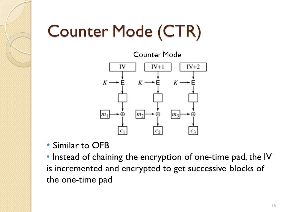 Counter Mode (CTR) 16 Similar to OFB Instead of chaining the encryption of one-time pad, the IV is incremented and encrypted to get successive blocks