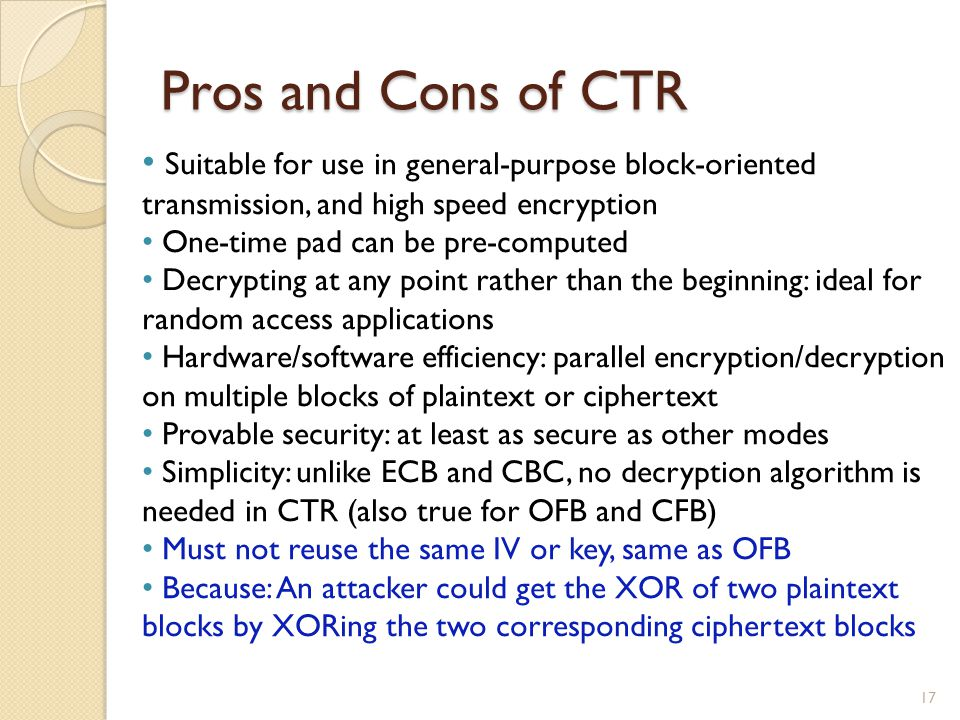 Pros and Cons of CTR 17 Suitable for use in general-purpose block-oriented transmission, and high speed encryption One-time pad can be pre-computed De