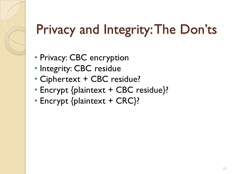 Privacy and Integrity: The Donts 19 Privacy: CBC encryption Integrity: CBC residue Ciphertext + CBC residue? Encrypt {plaintext + CBC residue}? Encryp
