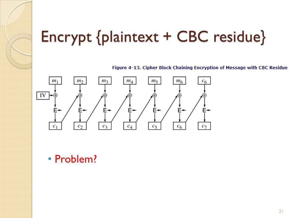 Encrypt {plaintext + CBC residue} 21 Problem?