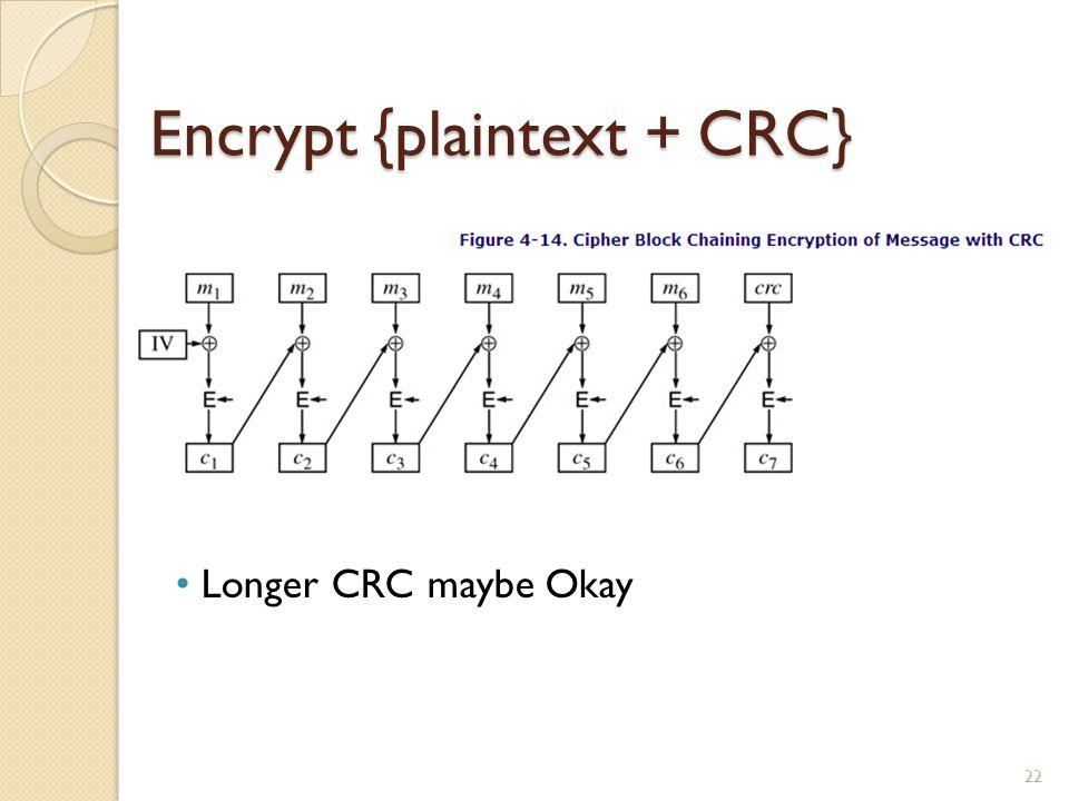Encrypt {plaintext + CRC} 22 Longer CRC maybe Okay