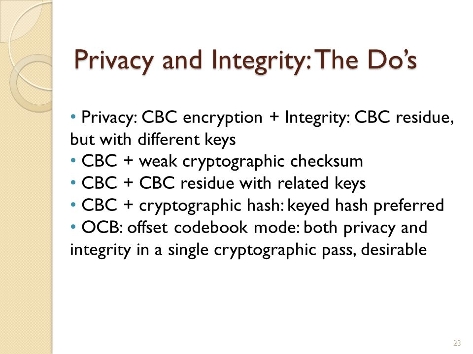 Privacy and Integrity: The Dos 23 Privacy: CBC encryption + Integrity: CBC residue, but with different keys CBC + weak cryptographic checksum CBC + CB