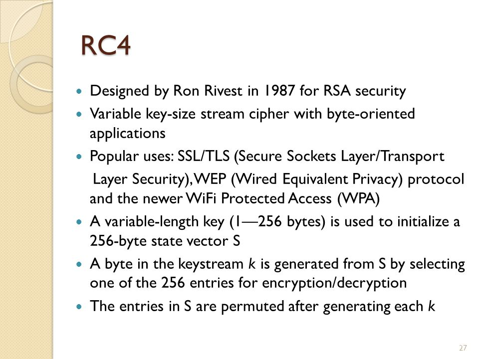 RC4 Designed by Ron Rivest in 1987 for RSA security Variable key-size stream cipher with byte-oriented applications Popular uses: SSL/TLS (Secure Sock