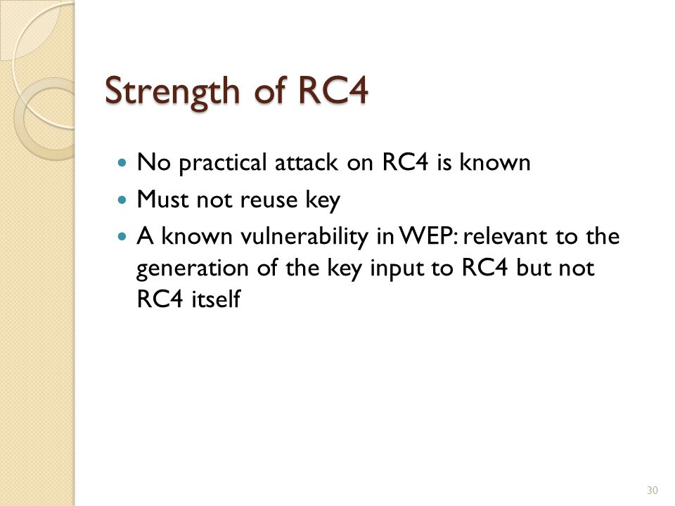 Strength of RC4 30 No practical attack on RC4 is known Must not reuse key A known vulnerability in WEP: relevant to the generation of the key input to