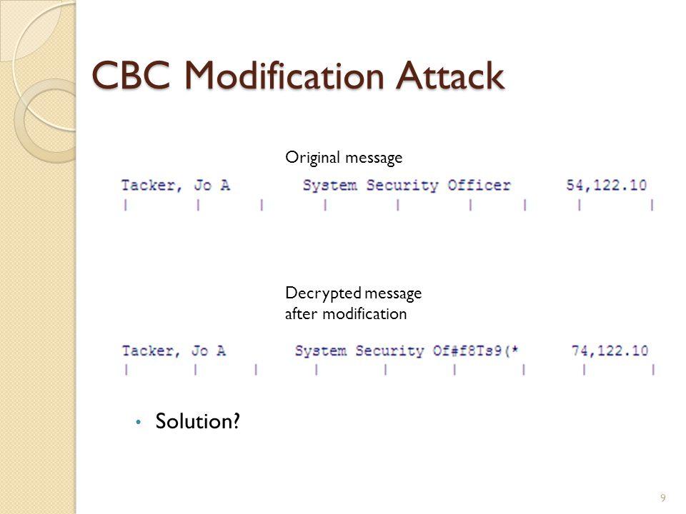 CBC Modification Attack 9 Original message Decrypted message after modification Solution?