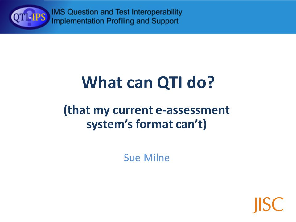 What can QTI do (that my current e-assessment systems format cant) Sue Milne
