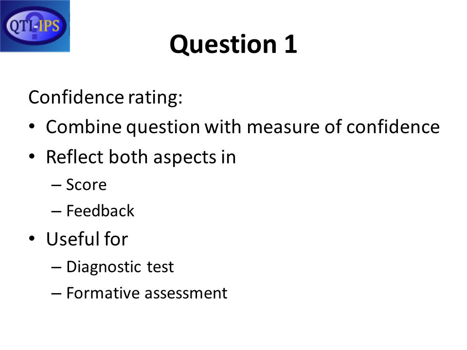 Question 1 Confidence rating: Combine question with measure of confidence Reflect both aspects in – Score – Feedback Useful for – Diagnostic test – Formative assessment